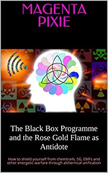 The Black Box Programme and the Rose Gold Flame as Antidote: How to shield yourself from chemtrails, 5G, EMFs and other energetic warfare through alchemical unification by [Pixie, Magenta]