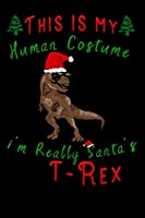 "this is my human costume im really santa's T-Rex: Lined Notebook / Diary / Journal To Write In 6""x9"" for Christmas holiday gift for Women, Men and kids who love santa Elf"
