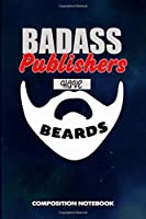Badass Publishers Have Beards: Composition Notebook, Funny Sarcastic Birthday Journal for Bad Ass Bearded Men to write on
