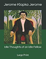 Idle Thoughts of an Idle Fellow: Large Print
