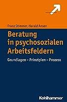Beratung in Psychosozialen Arbeitsfeldern: Grundlagen - Prinzipien - Prozess