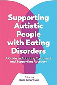 Supporting Autistic People with Eating Disorders: A Guide to Adapting Treatment and Supporting Recovery