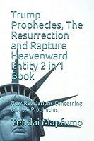 Trump Prophecies, The Resurrection and Rapture        Heavenward Entity       2 in 1 Book: New Revelations Concerning Biblical Prophecies