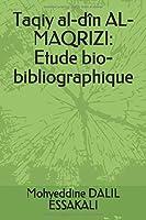 Taqiy al-dîn AL-MAQRIZI: Etude bio-bibliographique
