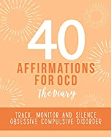 40 Affirmations for OCD - The Diary: Tracking and Analysis of Obsessive Compulsive Disorder Compulsions | New Mental Thought Pattern Creation and Monitoring | Building Self Worth, Confidence and Control Over Negative Thoughts and Impulses