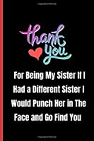 Thank you for being my sister If I had a different sister I would punch her in the face and go find you: Notebook 120 pages Journal Blank lined Great Gift for sister - Sarcastic present for your best friend, bff gift, Sibling, Birthday, Christmas Gift