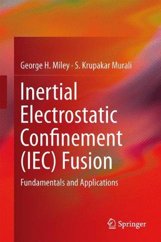 Download Inertial Electrostatic Confinement (IEC) Fusion: Fundamentals and Applications 1461493374