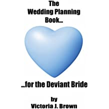 The Wedding Planning Book...for the Deviant Bride (Wedding Planning Guide Book 1)