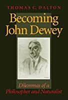 Becoming John Dewey: Dilemmas of a Philosopher and Naturalist