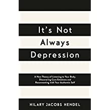 It's Not Always Depression: A New Theory of Listening to Your Body, Discovering Core Emotions and Reconnecting with Your Authentic Self