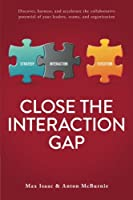 Close the Interaction Gap: Discover, Harness, and Accelerate the Collaborative Potential of Your Leaders, Teams, and Organization