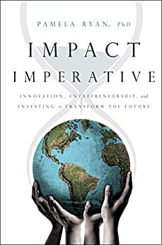 Impact Imperative: Innovation, Entrepreneurship, and Investing to Transform the Future by [Ryan, Pamela]