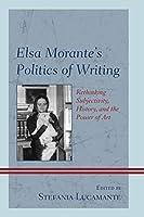Elsa Morante's Politics of Writing: Rethinking Subjectivity, History, and the Power of Art