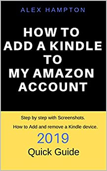 HOW TO ADD A KINDLE TO MY AMAZON ACCOUNT: 2019  QUICK GUIDE, How to Add and remove a Kindle device. Step by step with Screenshots. by [HAMPTON, ALEX]