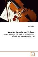 Die Hofmusik in Koethen: Von den Anfaengen (um 1690) bis zum Tod Fuerst  Leopolds von Anhalt-Koethen (1728)
