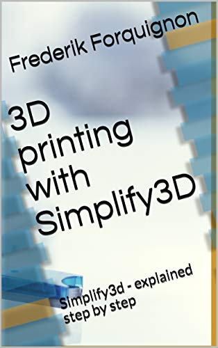 3D printing with Simplify3D: Simplify3d - explained step by step (English Edition)