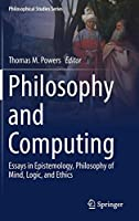 Philosophy and Computing: Essays in Epistemology, Philosophy of Mind, Logic, and Ethics (Philosophical Studies Series)