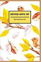 "Never give up: Food Journaling Days Gratitude Yoga Fitness Diary weight loss activity tracker journals with Daily Small Blank Lined Travel Notebook 6""x9"" inch"