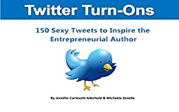 Twitter Turn-Ons: 150 Sexy Tweets To Inspire The Entrepreneurial Author by [Carlevatti Aderhold, Jennifer, Zanello, Michaela]