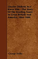Charles Dickens as I Knew Him - The Story of the Reading Tours in Great Britain and America, 1866-1880