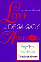 Love and Ideology in the Afternoon: Soap Opera, Women and Television Genre (Arts and Politics of the Everyday)