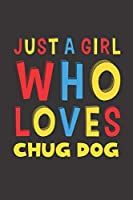 Just A Girl Who Loves Chug Dog: A Nice Gift Idea For Chug Dog Lovers Girl Women Lined Journal Notebook 6x9 120 Pages