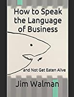 How to Speak the Language of Business: and Not Get Eaten Alive (Winning Series)