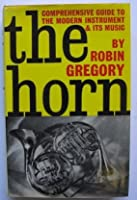 The Horn: A Comprehensive Guide to the Modern Instrument and Its Music