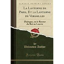 La Lanterne de Paris, Et La Lanterne de Versailles: Dialogue, Ou Le Retour Du Roi Au Louvre (Classic Reprint)