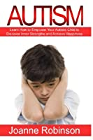 Autism: Learn How to Empower Your Autistic Child to Discover Inner Strengths and Achieve Happiness