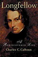 Longfellow: A Rediscovered Life