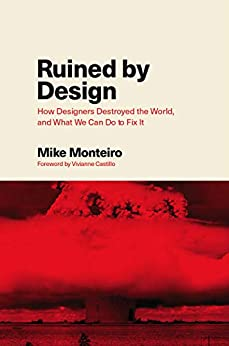 Ruined by Design: How Designers Destroyed the World, and What We Can Do to Fix It by [Monteiro, Mike]