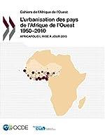 Cahiers de l'Afrique de l'Ouest l'Urbanisation Des Pays de l'Afrique de l'Ouest 1950-2010 Africapolis I, Mise À Jour 2015