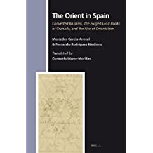 The Orient in Spain: Converted Muslims, the Forged Lead Books of Granada, and the Rise of Orientalism