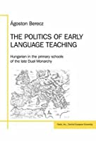 The Politics of Early Language Teaching: Hungarian in the Primary Schools of the Late Dual Monarchy (Pasts, Inc. Studies and Working Papers)