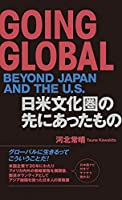 GOING GLOBAL BEYOND JAPAN AND THE U.S. 日米文化圏の先にあったもの