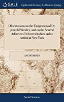 Observations on the Emigration of Dr. Joseph Priestley, and on the Several Addresses Delivered to Him on His Arrival at New York
