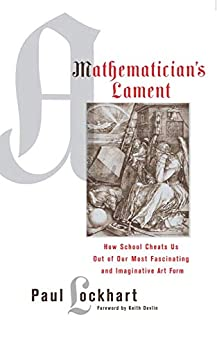 [Lockhart, Paul]のA Mathematician's Lament: How School Cheats Us Out of Our Most Fascinating and Imaginative Art Form (English Edition)