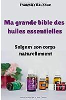 Ma grande bible des huiles essentielles : Soigner son corps naturellement