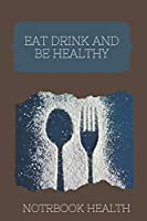 Eat drink and be healthy: eat drink be healthy notebook and Activity Tracker to Cultivate a Better You. 6X9 Notebook 120 Pages.
