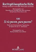 «si VIS Pacem, Para Pacem?»: Friede Durch Internationale Organisation ALS Option Fuer Das 21. Jahrhundert (Rechtsphilosophische Hefte)