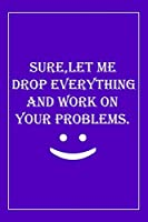 Sure, Let Me Drop Everything and Work On Your Problems: Blank Lined Journal: Perfect Gift idea for Mom, Lady Bos,Chaos Coordinator../6/9,Soft Cover,Matte Finish/Notebook Gifts/120 pages.