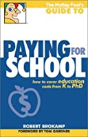 The Motley Fool's Guide to Paying for School: How to Cover Education Costs from K to Ph.D (Motley Fool Books)