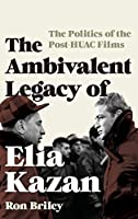 The Ambivalent Legacy of Elia Kazan: The Politics of the Post-HUAC Films (Film and History)