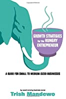 Growth Strategies For The Hungry Entrepreneur: A Guide For Small to Medium Sized Businesses