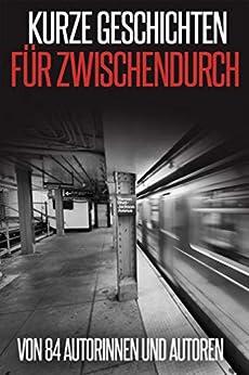 Kurze Geschichten für Zwischendurch: von 84 Autorinnen und Autoren (German Edition) by [Ilona Bulazel, Stefanie Maucher, Peter Brentwood, May B. Aweley, Cora Buhlert]
