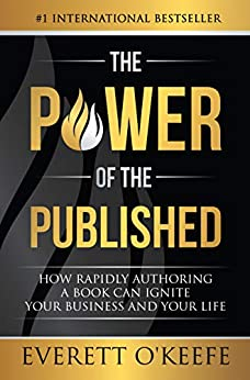 The Power of the Published: How Rapidly Authoring a Book Can Ignite Your Business and Your Life by [O'Keefe, Everett]