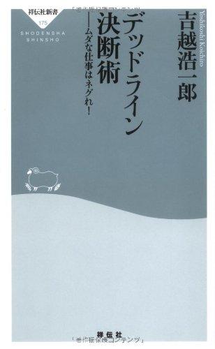 デッドライン決断術 − ムダな仕事はネグれ! by 吉越浩一郎 〜 決断せよ!人生は決断の連続だ!! [書評]
