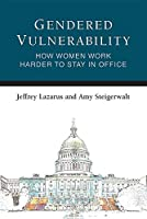Gendered Vulnerability: How Women Work Harder to Stay in Office (Legislative Politics and Policy Making)
