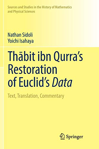 Download Thābit ibn Qurra's Restoration of Euclid's Data: Text, Translation, Commentary (Sources and Studies in the History of Mathematics and Physical Sciences) 3030068927